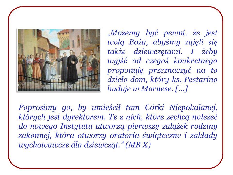 """""""Możemy być pewni, że jest wolą Bożą, abyśmy zajęli się także dziewczętami. I żeby wyjść od czegoś konkretnego proponuję przeznaczyć na to dzieło dom, który ks. Pestarino buduje w Mornese. [...]"""